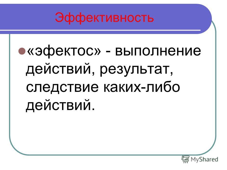 Эффективность «эфектос» - выполнение действий, результат, следствие каких-либо действий.