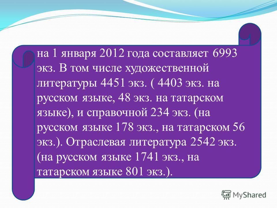 на 1 января 2012 года составляет 6993 экз. В том числе художественной литературы 4451 экз. ( 4403 экз. на русском языке, 48 экз. на татарском языке), и справочной 234 экз. (на русском языке 178 экз., на татарском 56 экз.). Отраслевая литература 2542