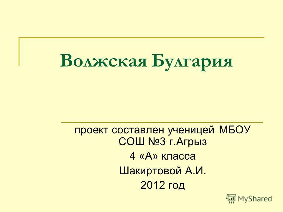 Волжская Булгария проект составлен ученицей МБОУ СОШ 3 г.Агрыз 4 «А» класса Шакиртовой А.И. 2012 год