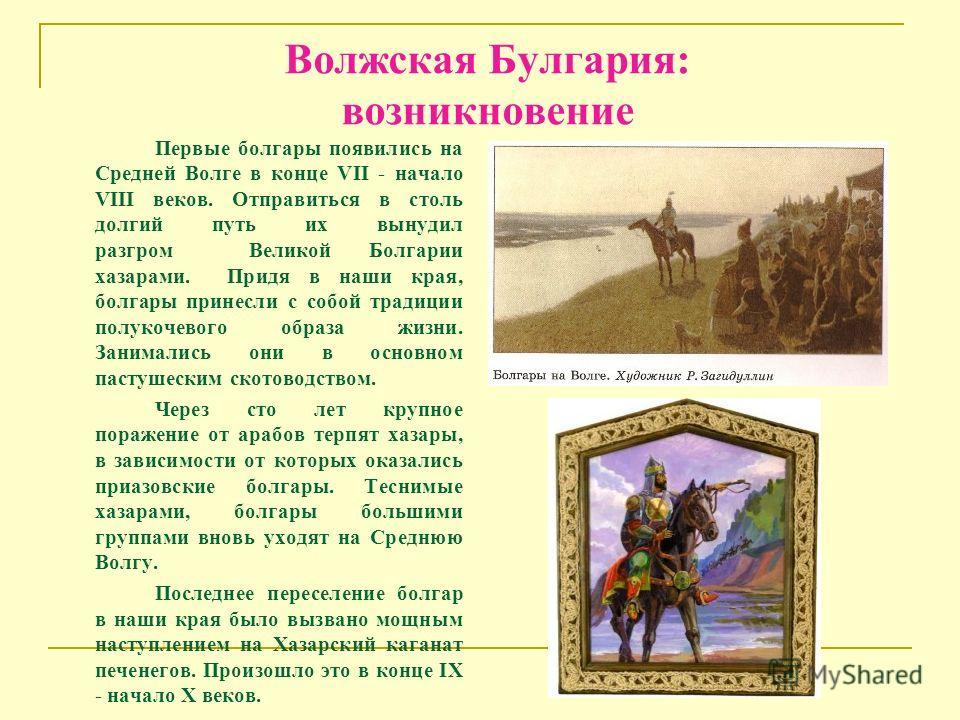 Волжская Булгария: возникновение Первые болгары появились на Средней Волге в конце VII - начало VIII веков. Отправиться в столь долгий путь их вынудил разгром Великой Болгарии хазарами. Придя в наши края, болгары принесли с собой традиции полукочевог