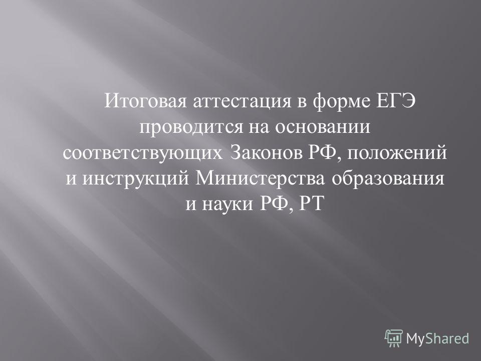 Итоговая аттестация в форме ЕГЭ проводится на основании соответствующих Законов РФ, положений и инструкций Министерства образования и науки РФ, РТ