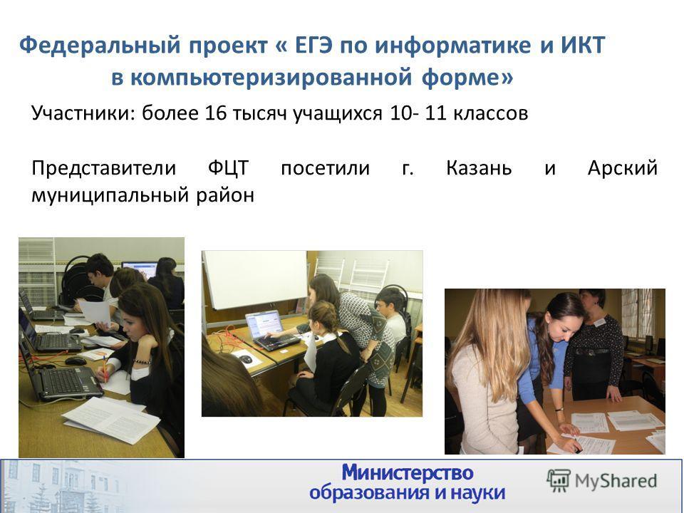 Участники: более 16 тысяч учащихся 10- 11 классов Представители ФЦТ посетили г. Казань и Арский муниципальный район Федеральный проект « ЕГЭ по информатике и ИКТ в компьютеризированной форме»