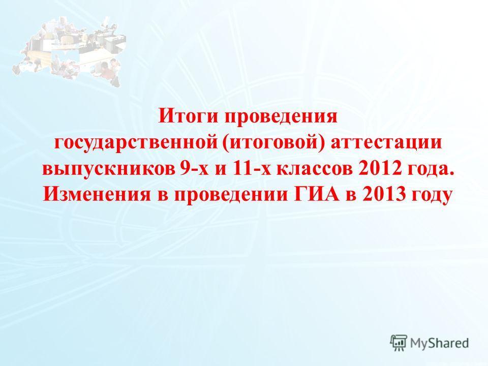 11 Итоги проведения государственной (итоговой) аттестации выпускников 9-х и 11-х классов 2012 года. Изменения в проведении ГИА в 2013 году