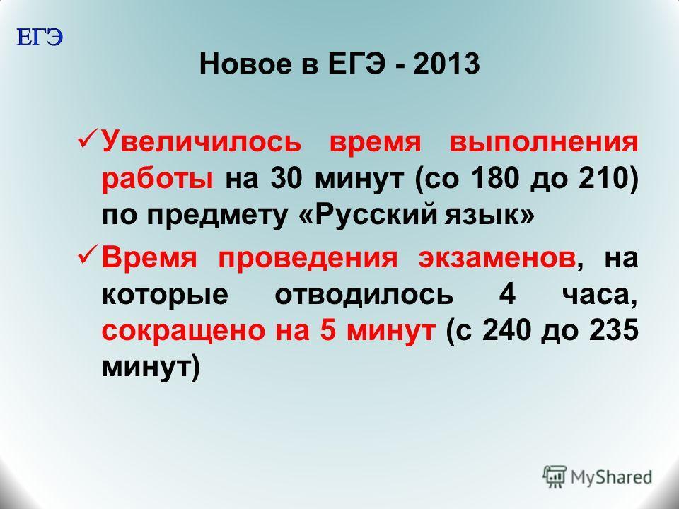 Новое в ЕГЭ - 2013 Увеличилось время выполнения работы на 30 минут (со 180 до 210) по предмету «Русский язык» Время проведения экзаменов, на которые отводилось 4 часа, сокращено на 5 минут (с 240 до 235 минут)
