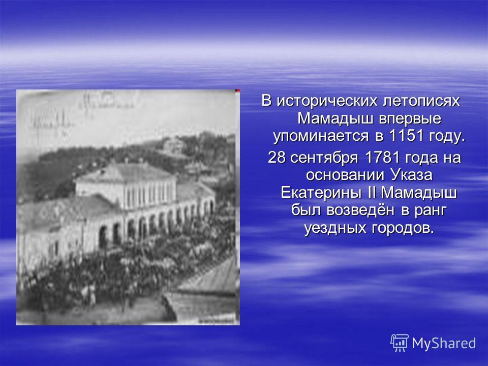 В исторических летописях Мамадыш впервые упоминается в 1151 году. 28 сентября 1781 года на основании Указа Екатерины II Мамадыш был возведён в ранг уездных городов. 28 сентября 1781 года на основании Указа Екатерины II Мамадыш был возведён в ранг уез