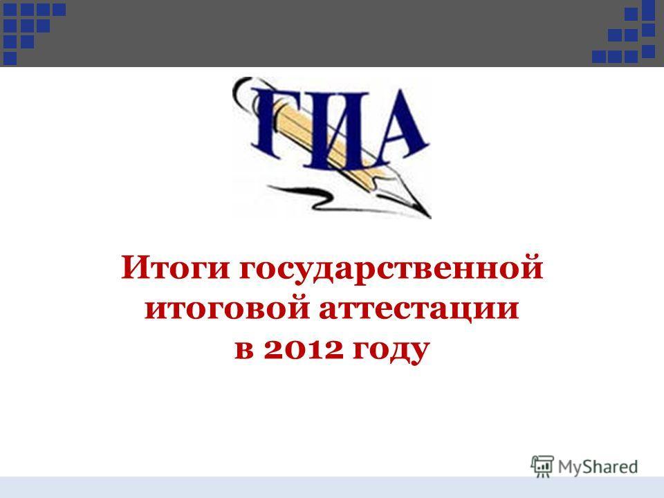 Итоги государственной итоговой аттестации в 2012 году