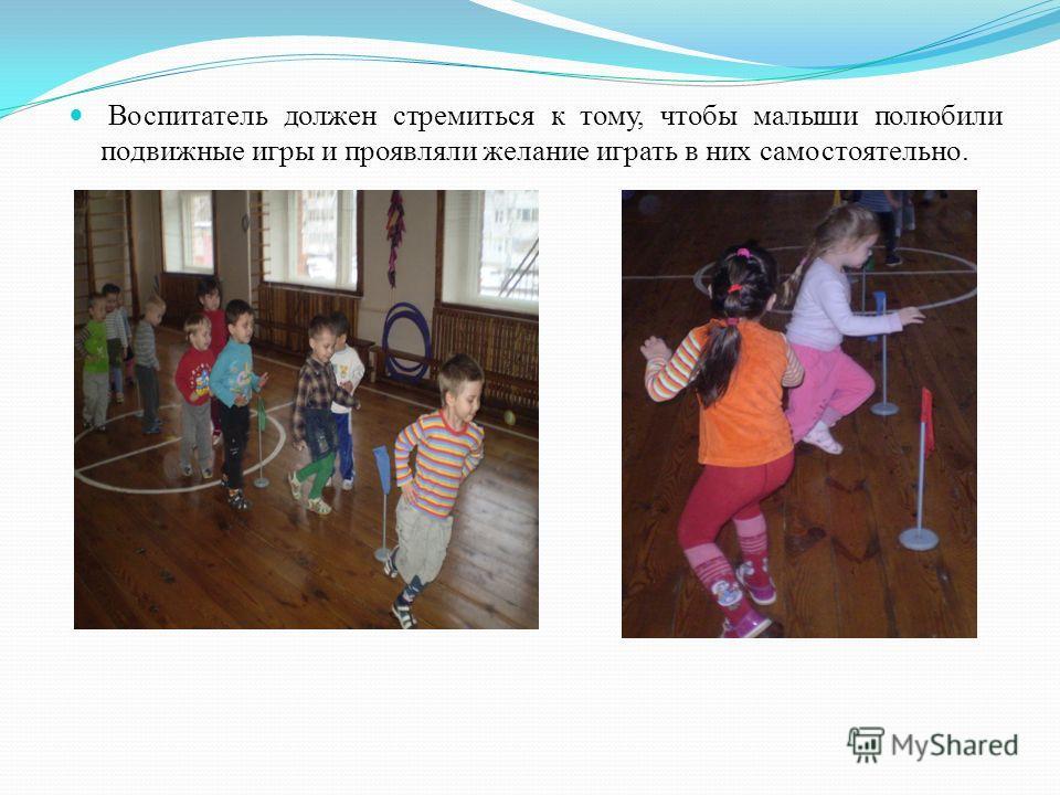 Воспитатель должен стремиться к тому, чтобы малыши полюбили подвижные игры и проявляли желание играть в них самостоятельно.