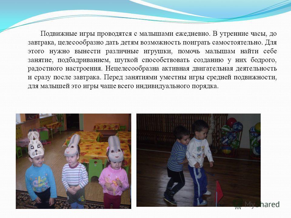 Подвижные игры проводятся с малышами ежедневно. В утренние часы, до завтрака, целесообразно дать детям возможность поиграть самостоятельно. Для этого нужно вынести различные игрушки, помочь малышам найти себе занятие, подбадриванием, шуткой способств
