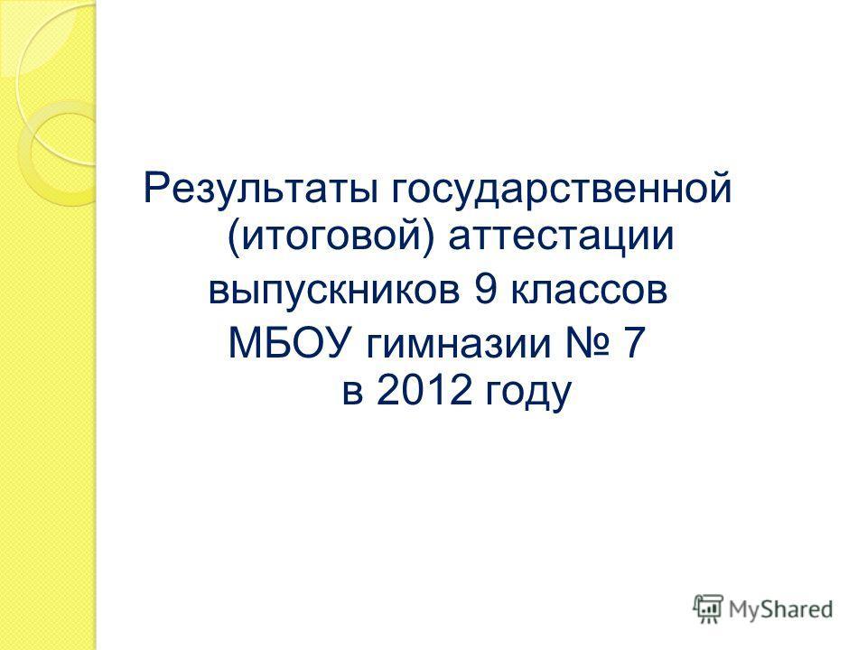 Результаты государственной (итоговой) аттестации выпускников 9 классов МБОУ гимназии 7 в 201 2 году