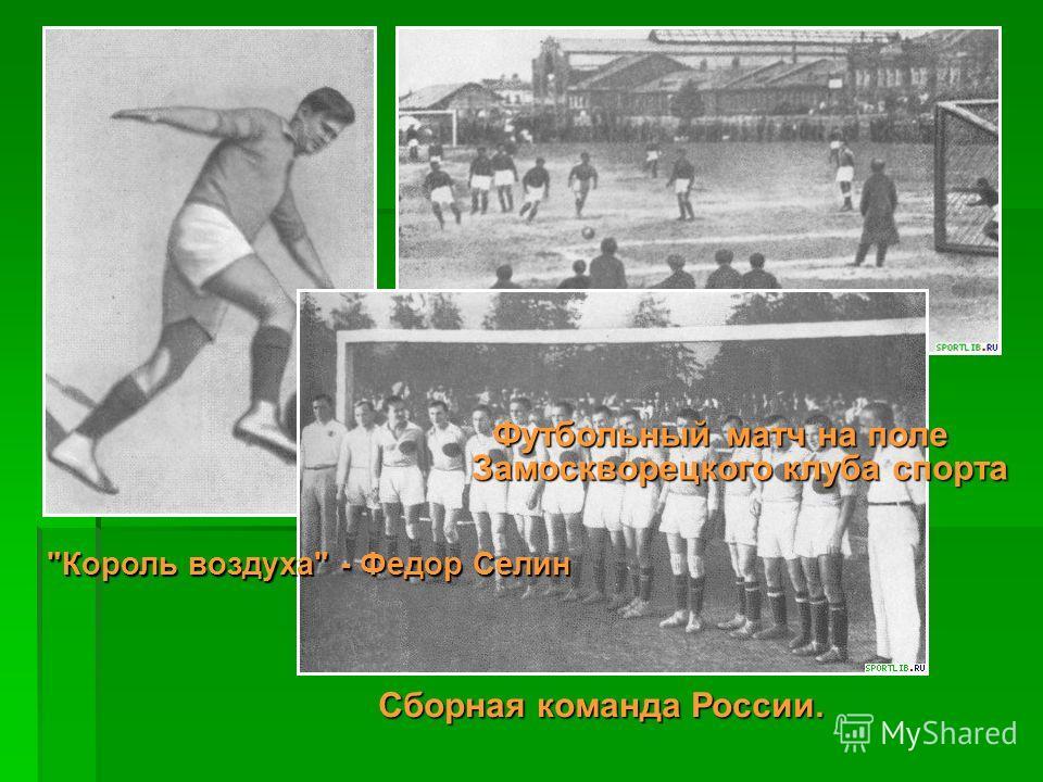 Король воздуха - Федор Селин Футбольный матч на поле Замоскворецкого клуба спорта Сборная команда России.