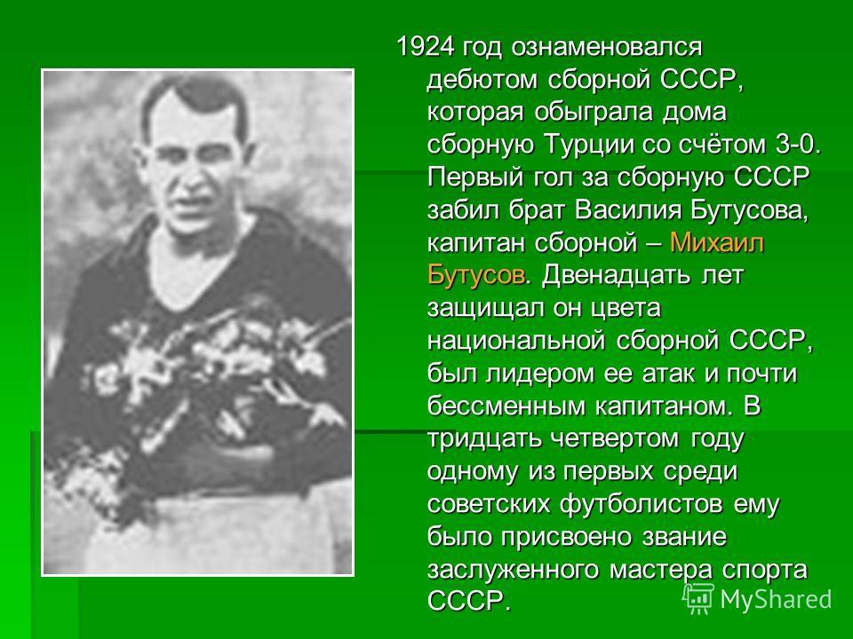 1924 год ознаменовался дебютом сборной СССР, которая обыграла дома сборную Турции со счётом 3-0. Первый гол за сборную СССР забил брат Василия Бутусова, капитан сборной – Михаил Бутусов. Двенадцать лет защищал он цвета национальной сборной СССР, был