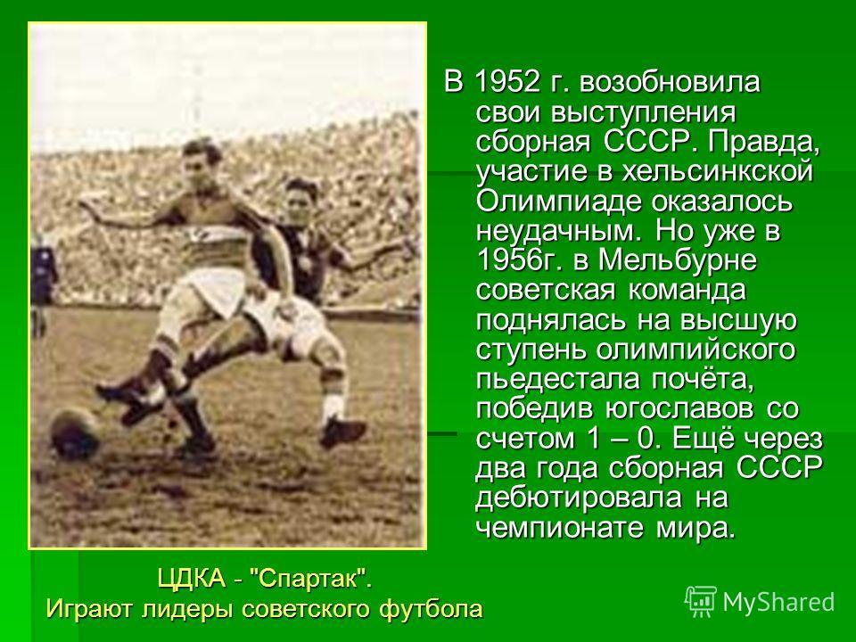 В 1952 г. возобновила свои выступления сборная СССР. Правда, участие в хельсинкской Олимпиаде оказалось неудачным. Но уже в 1956г. в Мельбурне советская команда поднялась на высшую ступень олимпийского пьедестала почёта, победив югославов со счетом 1