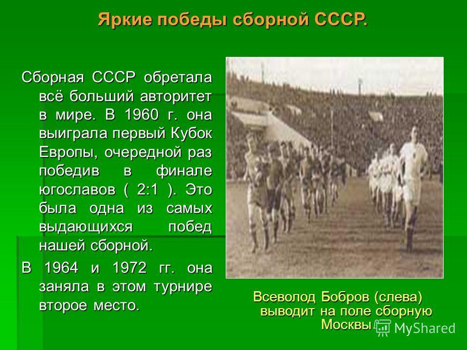 Сборная СССР обретала всё больший авторитет в мире. В 1960 г. она выиграла первый Кубок Европы, очередной раз победив в финале югославов ( 2:1 ). Это была одна из самых выдающихся побед нашей сборной. В 1964 и 1972 гг. она заняла в этом турнире второ