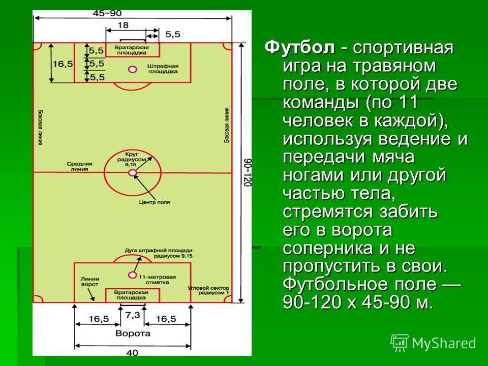 Футбол - спортивная игра на травяном поле, в которой две команды (по 11 человек в каждой), используя ведение и передачи мяча ногами или другой частью тела, стремятся забить его в ворота соперника и не пропустить в свои. Футбольное поле 90-120 х 45-90