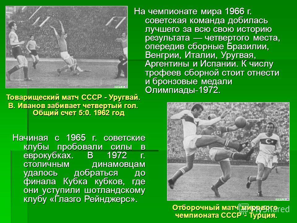 На чемпионате мира 1966 г. советская команда добилась лучшего за всю свою историю результата четвертого места, опередив сборные Бразилии, Венгрии, Италии, Уругвая, Аргентины и Испании. К числу трофеев сборной стоит отнести и бронзовые медали Олимпиад