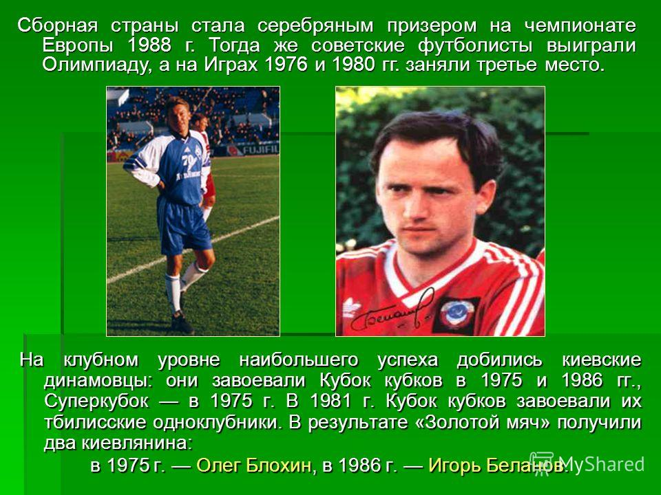 На клубном уровне наибольшего успеха добились киевские динамовцы: они завоевали Кубок кубков в 1975 и 1986 гг., Суперкубок в 1975 г. В 1981 г. Кубок кубков завоевали их тбилисские одноклубники. В результате «Золотой мяч» получили два киевлянина: в 19