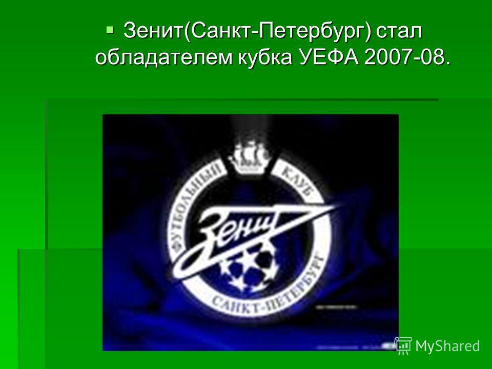 Зенит(Санкт-Петербург) стал обладателем кубка УЕФА 2007-08. Зенит(Санкт-Петербург) стал обладателем кубка УЕФА 2007-08.