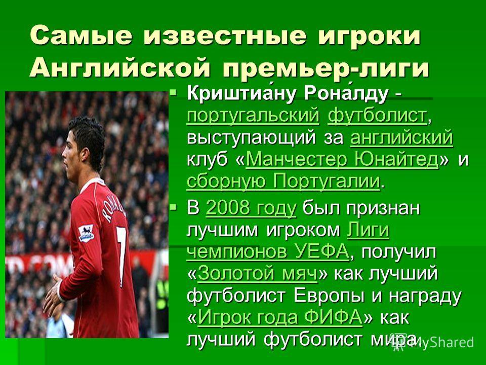 Самые известные игроки Английской премьер-лиги Криштиа́ну Рона́лду - португальский футболист, выступающий за английский клуб «Манчестер Юнайтед» и сборную Португалии. Криштиа́ну Рона́лду - португальский футболист, выступающий за английский клуб «Манч