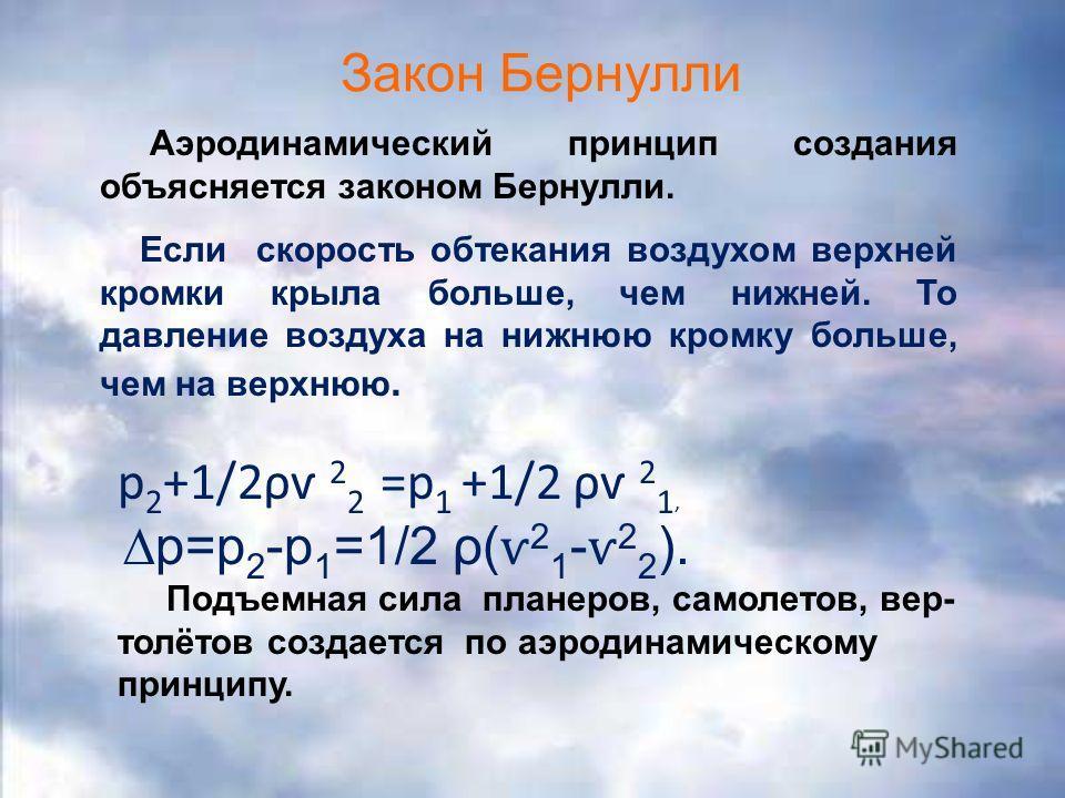 Закон Бернулли р 2 +1/2ρѵ 2 2 =p 1 +1/2 ρѵ 2 1, р=р 2 -р 1 =1/2 ρ( ѵ 2 1 - ѵ 2 2 ). Подъемная сила планеров, самолетов, вер- толётов создается по аэродинамическому принципу. Аэродинамический принцип создания объясняется законом Бернулли. Если скорост