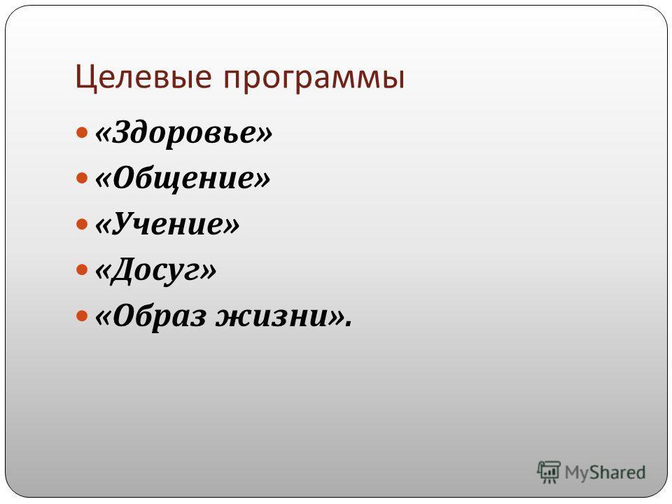 Целевые программы « Здоровье » « Общение » « Учение » « Досуг » « Образ жизни ».