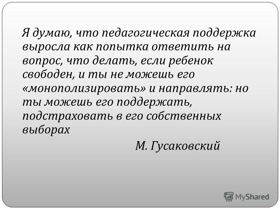Я думаю, что педагогическая поддержка выросла как попытка ответить на вопрос, что делать, если ребенок свободен, и ты не можешь его « монополизировать » и направлять : но ты можешь его поддержать, подстраховать в его собственных выборах М. Гусаковски