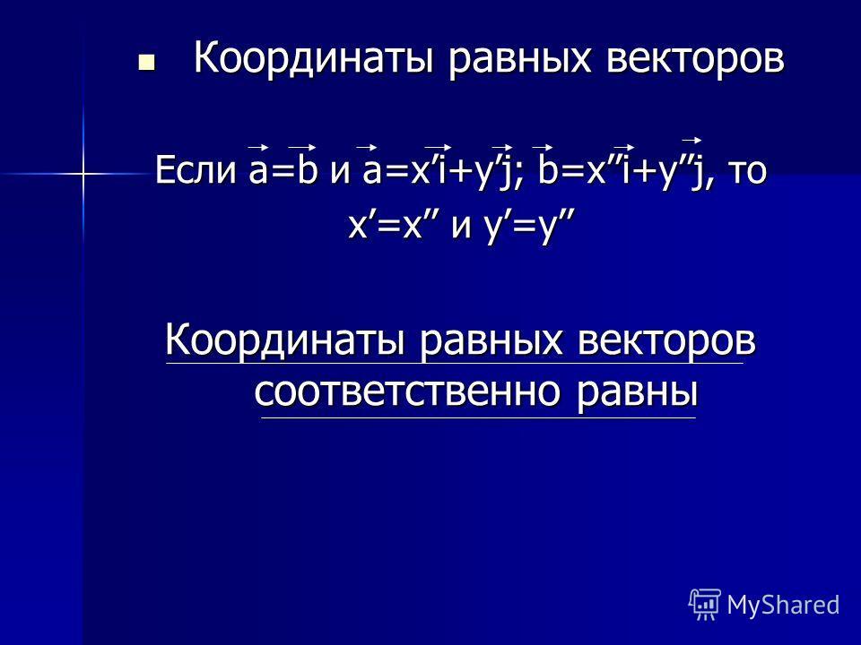 К Координаты равных векторов Если a=b и a=хi+yj; b=хi+yj, то х=х и y=y Координаты равных векторов соответственно равны