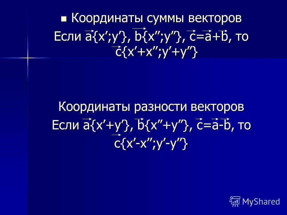 Координаты суммы векторов Координаты суммы векторов Если а{x;y}, b{x;y}, с=а+b, то c{x+x;y+y} Координаты разности векторов Если a{x+y}, b{x+y}, с=а-b, то c{x-x;y-y}