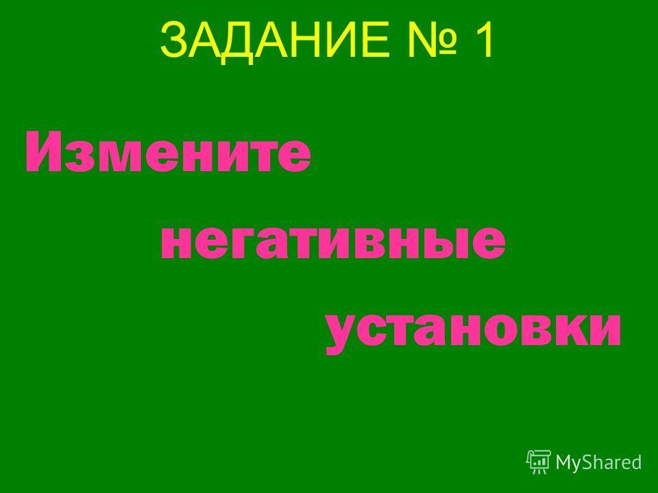 ЗАДАНИЕ 1 Измените негативные установки