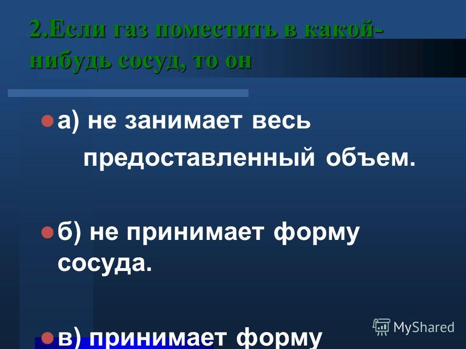 2.Если газ поместить в какой- нибудь сосуд, то он а) не занимает весь предоставленный объем. б) не принимает форму сосуда. в) принимает форму сосуда.