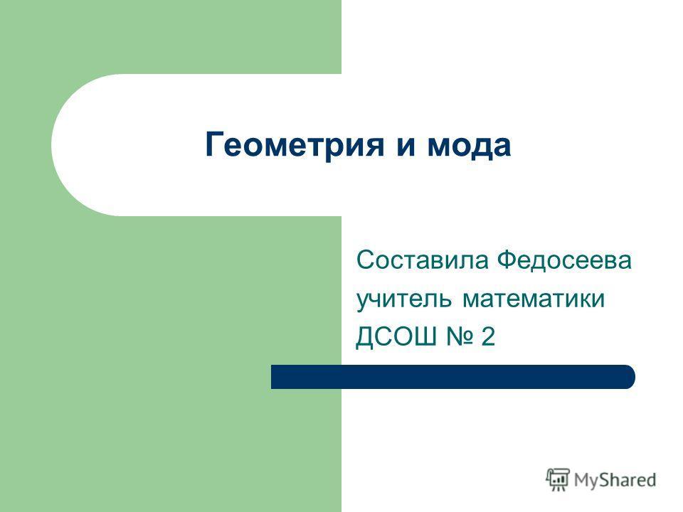 Геометрия и мода Составила Федосеева учитель математики ДСОШ 2