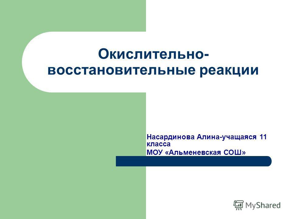 Окислительно- восстановительные реакции Насардинова Алина-учащаяся 11 класса МОУ «Альменевская СОШ»
