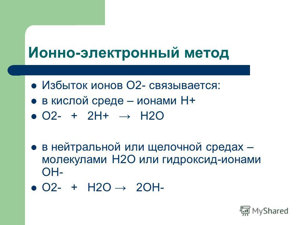 Ионно-электронный метод Избыток ионов О2- связывается: в кислой среде – ионами Н+ О2- + 2Н+ Н2О в нейтральной или щелочной средах – молекулами Н2О или гидроксид-ионами ОН- О2- + Н2О 2ОН-
