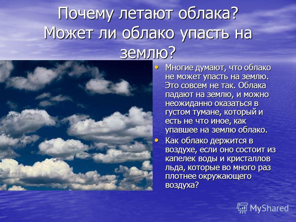 Почему летают облака? Может ли облако упасть на землю? Многие думают, что облако не может упасть на землю. Это совсем не так. Облака падают на землю, и можно неожиданно оказаться в густом тумане, который и есть не что иное, как упавшее на землю облак