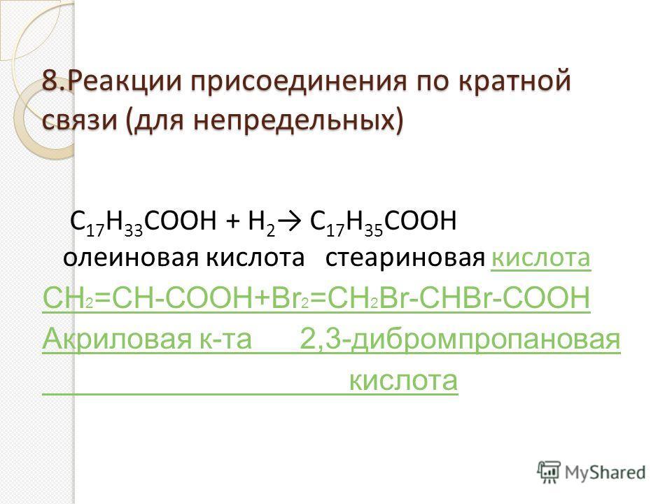 8.Реакции присоединения по кратной связи (для непредельных) С 17 Н 33 СООН + Н 2 С 17 Н 35 СООН олеиновая кислота стеариновая кислотакислота СН 2 =СН-СООН+Вr 2 =СН 2 Вr-СНВr-СООН Акриловая к-та 2,3-дибромпропановая кислота