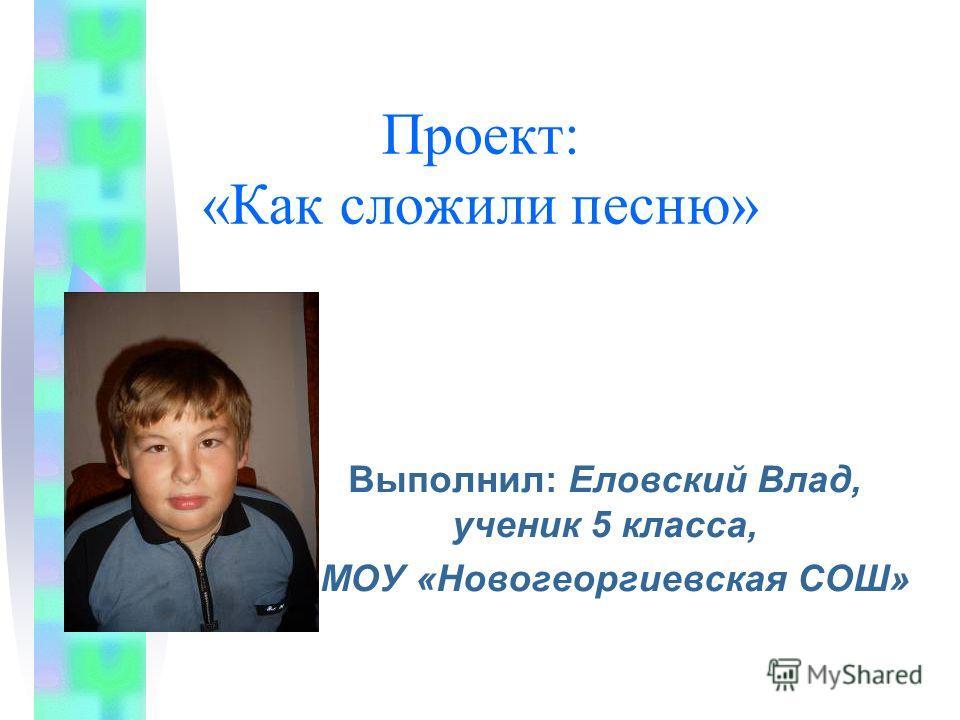 Проект: «Как сложили песню» Выполнил: Еловский Влад, ученик 5 класса, МОУ «Новогеоргиевская СОШ»