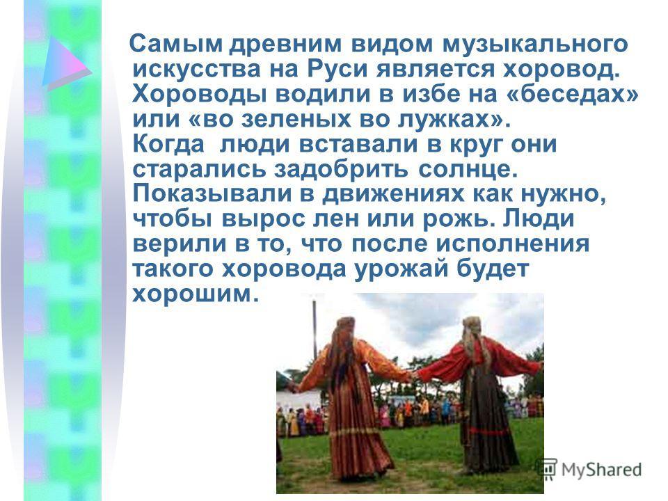 Самым древним видом музыкального искусства на Руси является хоровод. Хороводы водили в избе на «беседах» или «во зеленых во лужках». Когда люди вставали в круг они старались задобрить солнце. Показывали в движениях как нужно, чтобы вырос лен или рожь