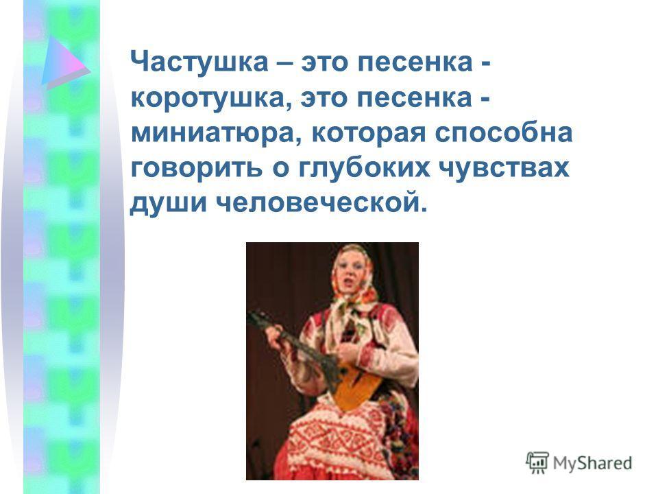 Частушка – это песенка - коротушка, это песенка - миниатюра, которая способна говорить о глубоких чувствах души человеческой.