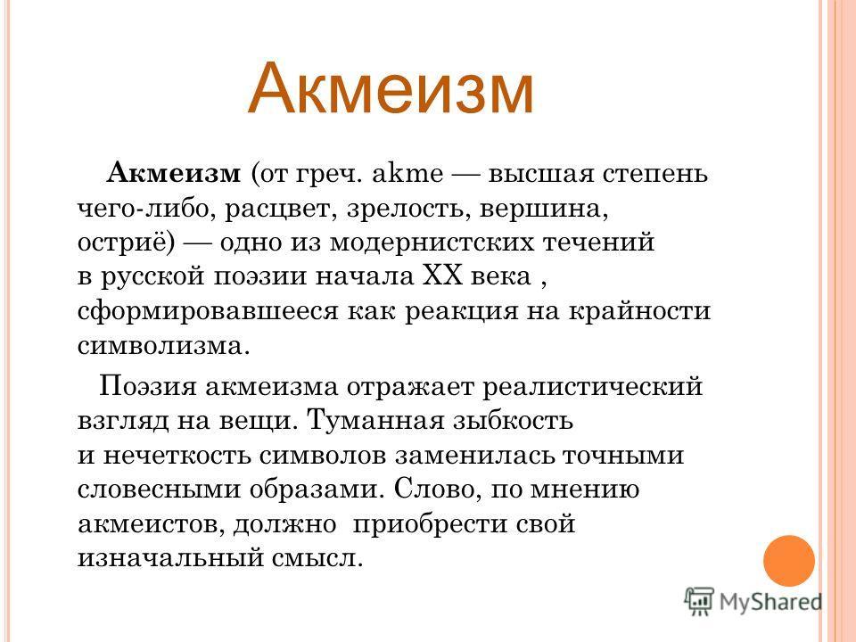 Акмеизм Акмеизм (от греч. akme высшая степень чего-либо, расцвет, зрелость, вершина, остриё) одно из модернистских течений в русской поэзии начала XX века, сформировавшееся как реакция на крайности символизма. Поэзия акмеизма отражает реалистический