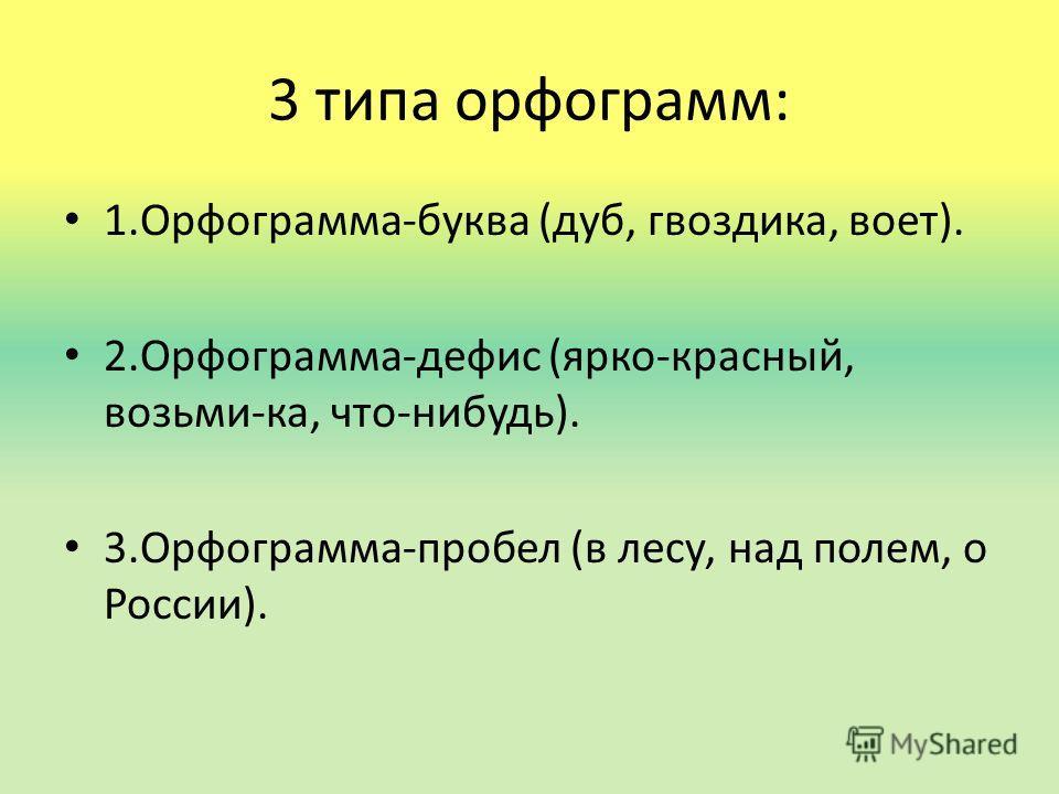3 типа орфограмм: 1.Орфограмма-буква (дуб, гвоздика, воет). 2.Орфограмма-дефис (ярко-красный, возьми-ка, что-нибудь). 3.Орфограмма-пробел (в лесу, над полем, о России).