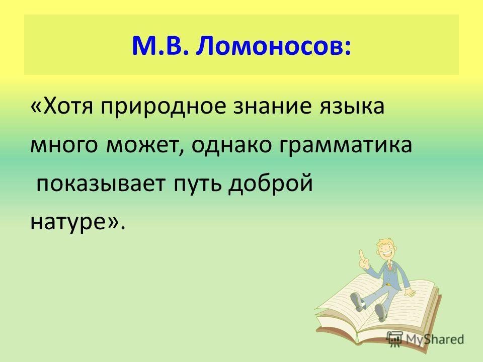 М.В. Ломоносов: «Хотя природное знание языка много может, однако грамматика показывает путь доброй натуре».