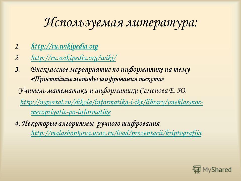 Используемая литература: 1.http://ru.wikipedia.orghttp://ru.wikipedia.org 2.http://ru.wikipedia.org/wiki/http://ru.wikipedia.org/wiki/ 3.Внеклассное мероприятие по информатике на тему «Простейшие методы шифрования текста» Учитель математики и информа