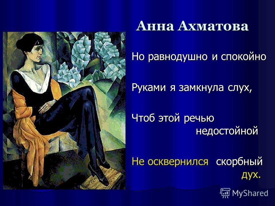 Анна Ахматова Но равнодушно и спокойно Руками я замкнула слух, Чтоб этой речью недостойной Не осквернился скорбный дух.