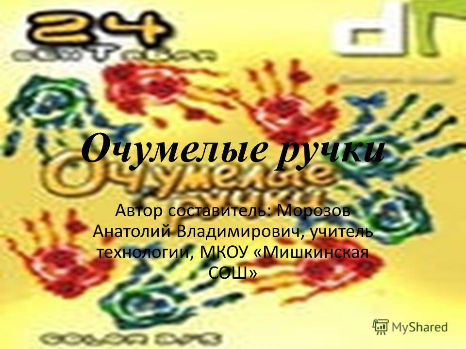 Очумелые ручки Автор составитель: Морозов Анатолий Владимирович, учитель технологии, МКОУ «Мишкинская СОШ»