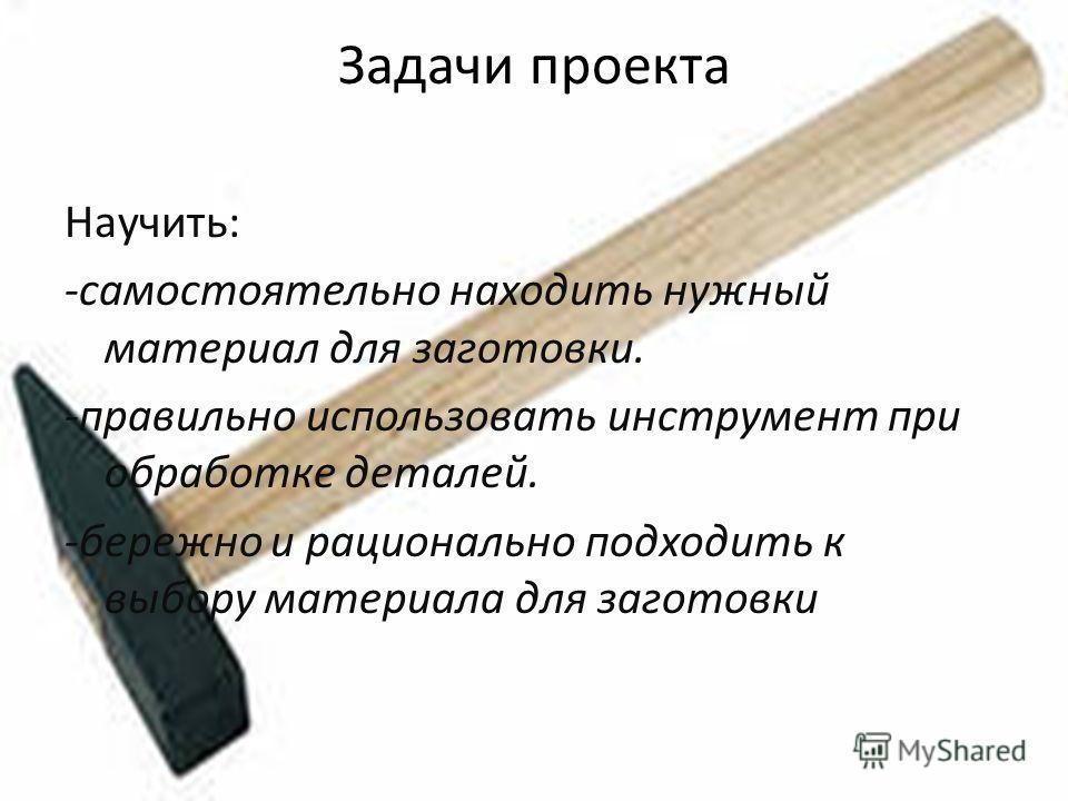 Задачи проекта Научить: -самостоятельно находить нужный материал для заготовки. -правильно использовать инструмент при обработке деталей. -бережно и рационально подходить к выбору материала для заготовки