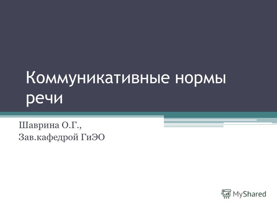 Коммуникативные нормы речи Шаврина О.Г., Зав.кафедрой ГиЭО