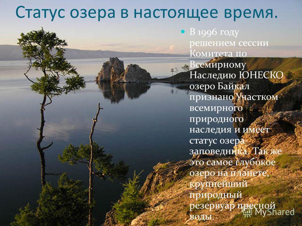 Статус озера в настоящее время. В 1996 году решением сессии Комитета по Всемирному Наследию ЮНЕСКО озеро Байкал признано Участком всемирного природного наследия и имеет статус озера- заповедника. Так же это самое глубокое озеро на планете, крупнейший