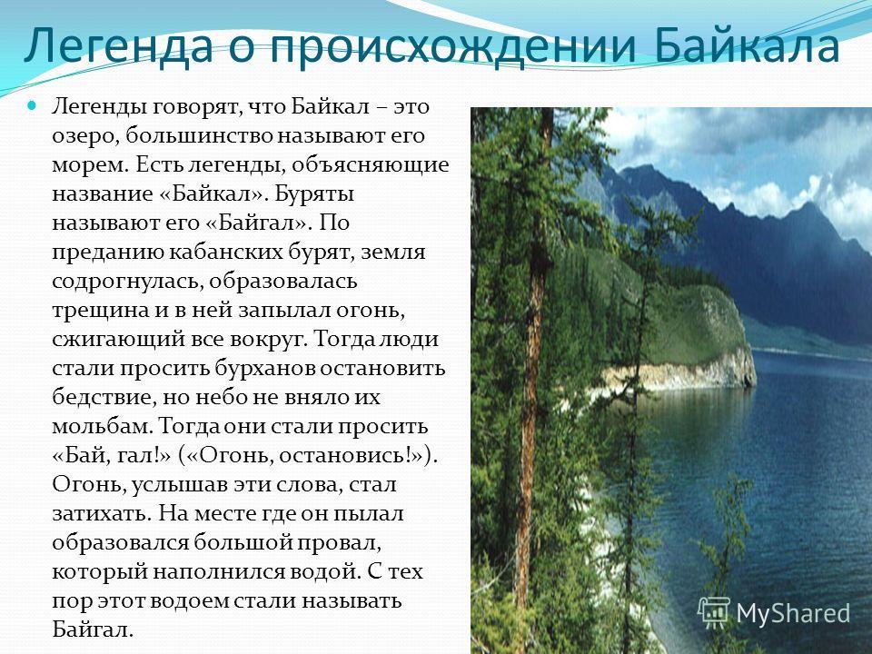 Легенда о происхождении Байкала Легенды говорят, что Байкал – это озеро, большинство называют его морем. Есть легенды, объясняющие название «Байкал». Буряты называют его «Байгал». По преданию кабанских бурят, земля содрогнулась, образовалась трещина