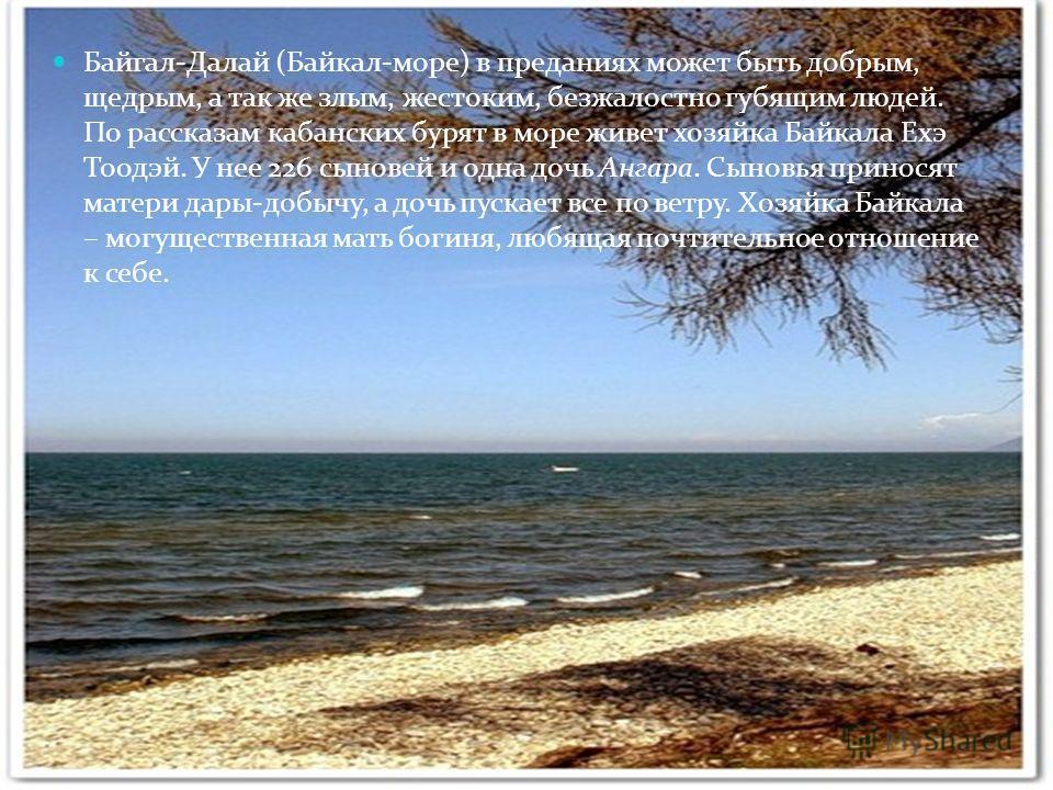 Байгал-Далай (Байкал-море) в преданиях может быть добрым, щедрым, а так же злым, жестоким, безжалостно губящим людей. По рассказам кабанских бурят в море живет хозяйка Байкала Ехэ Тоодэй. У нее 226 сыновей и одна дочь Ангара. Сыновья приносят матери