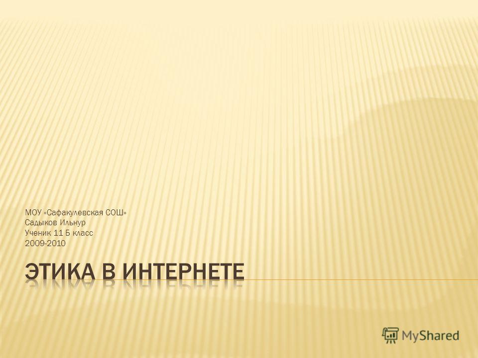 МОУ «Сафакулевская СОШ» Садыков Ильнур Ученик 11 Б класс 2009-2010