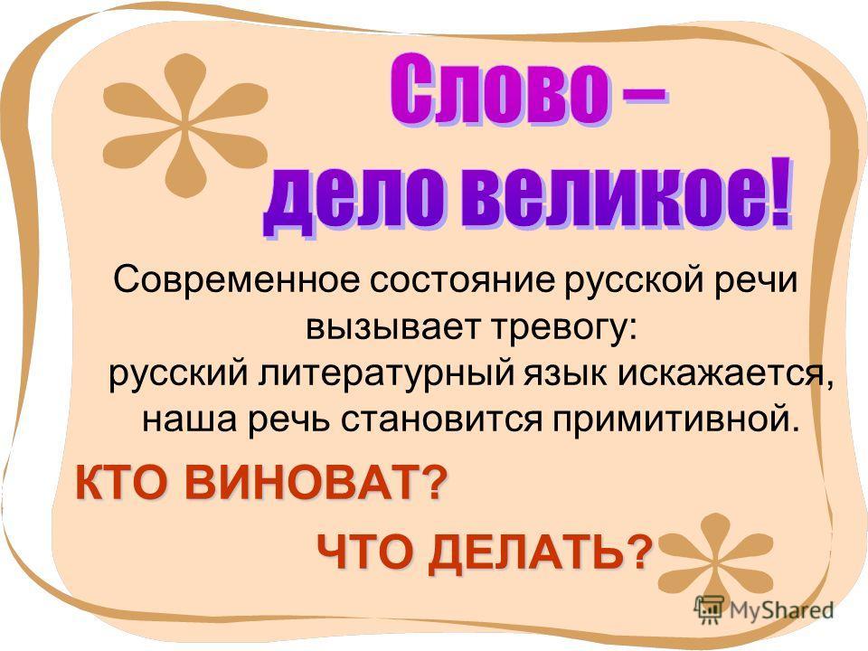 2 Современное состояние русской речи вызывает тревогу: русский литературный язык искажается, наша речь становится примитивной. КТО ВИНОВАТ? ЧТО ДЕЛАТЬ? ЧТО ДЕЛАТЬ?